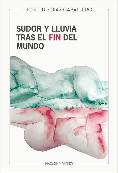 Sudor y lluvia tras el fin del mundo | José Luis Díaz Caballero | Maclein y Parker | Editorial de libros independiente | Venta de libros online